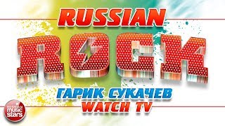ГАРИК СУКАЧЁВ И НЕПРИКАСАЕМЫЕ — WATCH TV ✪ ЛУЧШИЕ РОК-ХИТЫ ✪