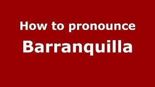 How to pronounce Barranquilla (Colombian Spanish/Colombia)  - PronounceNames.com