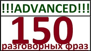 ADVANCED - 150 РАЗГОВОРНЫХ ФРАЗ. РАЗГОВОРНЫЙ АНГЛИЙСКИЙ ЯЗЫК ДЛЯ ПРОДВИНУТЫХ