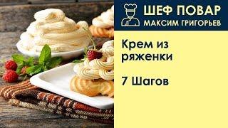 Крем из ряженки . Рецепт от шеф повара Максима Григорьева
