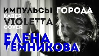 Елена Темникова-Импульсы Города - Кавер  VIOLETTA