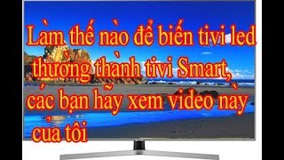 Làm thế nào để biến tivi led thường thành tivi Smart, Có mạng internet, hãy xem video này