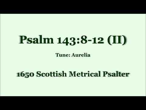 Psalm 143:8-12 from Scottish Metrical Psalter (Tune: Aurelia)