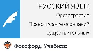 Русский язык. Орфография: Правописание окончаний существительных. Центр онлайн-обучения «Фоксфорд»