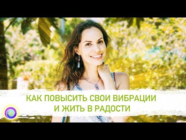 КАК ПОВЫСИТЬ СВОИ ВИБРАЦИИ И ЖИТЬ В РАДОСТИ — Екатерина Самойлова