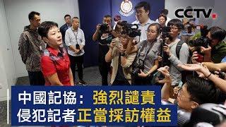 中国记协声明:强烈谴责粗暴无理侵犯记者正当采访权益行为   CCTV