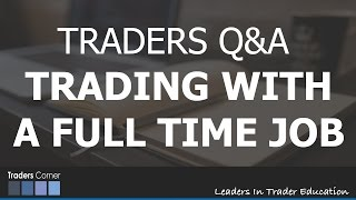 Trading With A Full Time Job - TRADER Q&A