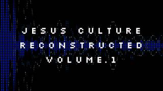 Jesus Culture Reconstructed Vol. 1 - King of All the Earth - Jesus Culture Music