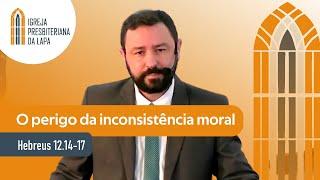 O perigo da inconsistência moral (Hebreus 12.14-17) por Rev. Robert Mota