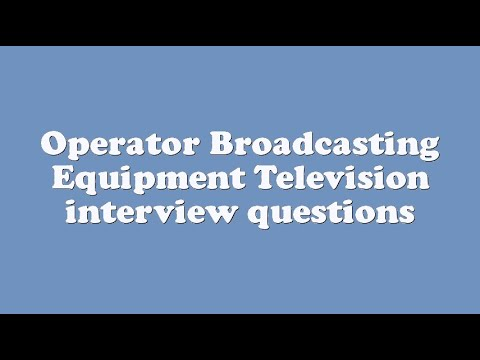 Operator Broadcasting Equipment Television interview questions