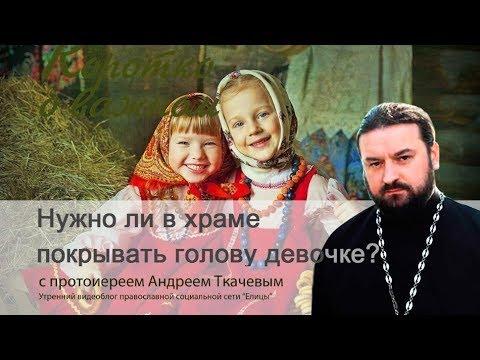 Нужно ли покрывать голову девочке? Протоиерей Андрей Ткачев