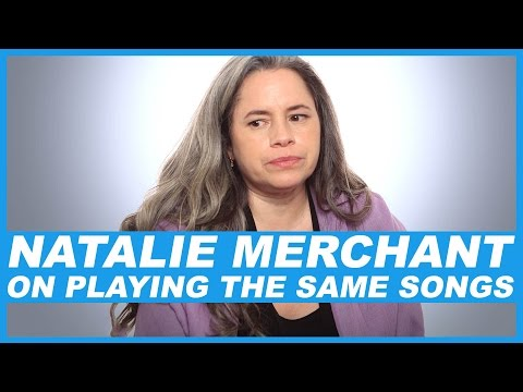 Natalie Merchant On playing the same songs