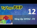 Tự học PHP - 12 Vòng lặp - 03  While - Part 2