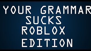 [100 SUBS] YOUR GRAMMAR SUCKS : ROBLOX EDITION #1