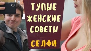 Тупые Женские Советы | ШПИЛЬКИ | СЕЛФИ