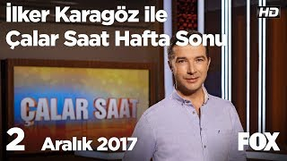2 Aralık 2017 İlker Karagöz ile Çalar Saat Hafta Sonu