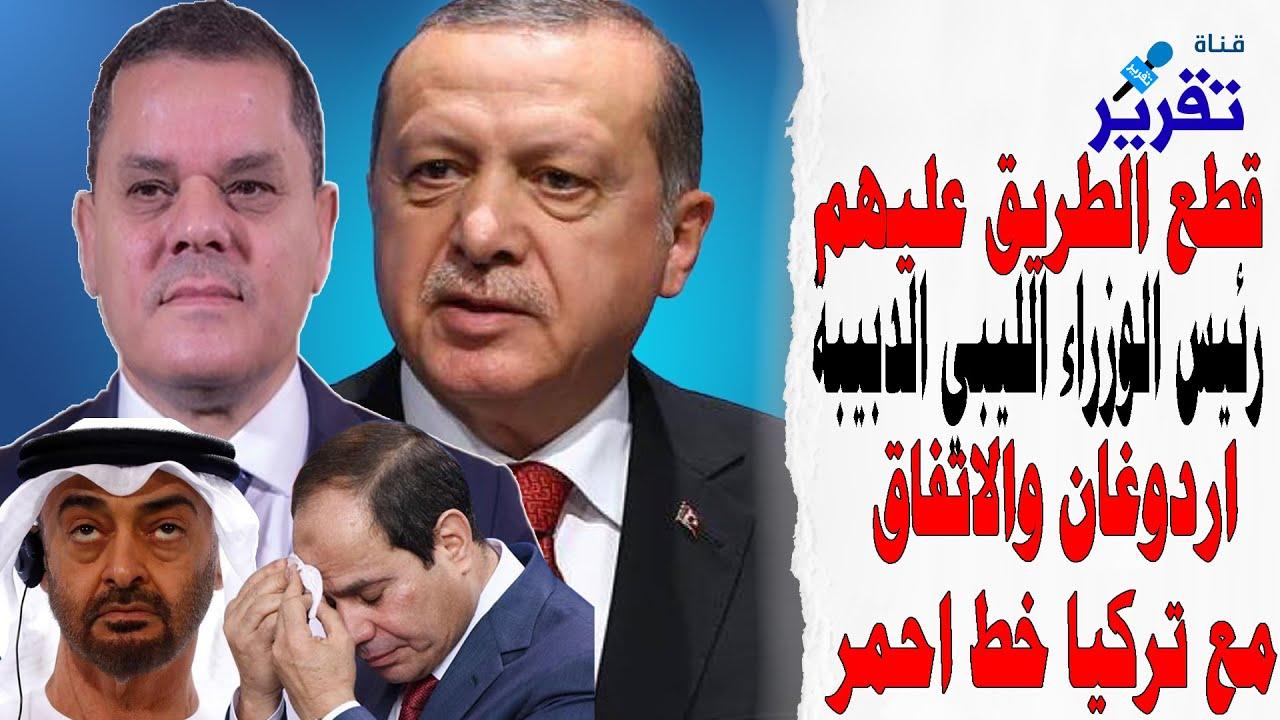 تصريح ناري جديد رئيس الوزراء الليبي الدبيبة اردوغان والاتفاق مع تركيا خط احمر