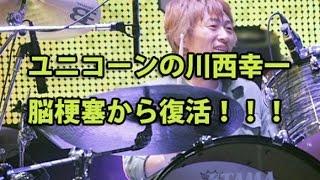 ユニコーンの川西幸一が脳梗塞から復活!ファン「おかえり!」コールで...