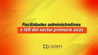 Cadefi   Facilidades administrativas e ISR del sector primario 2021   Septiembre