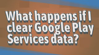 What happens if I clear Google Play Services data?