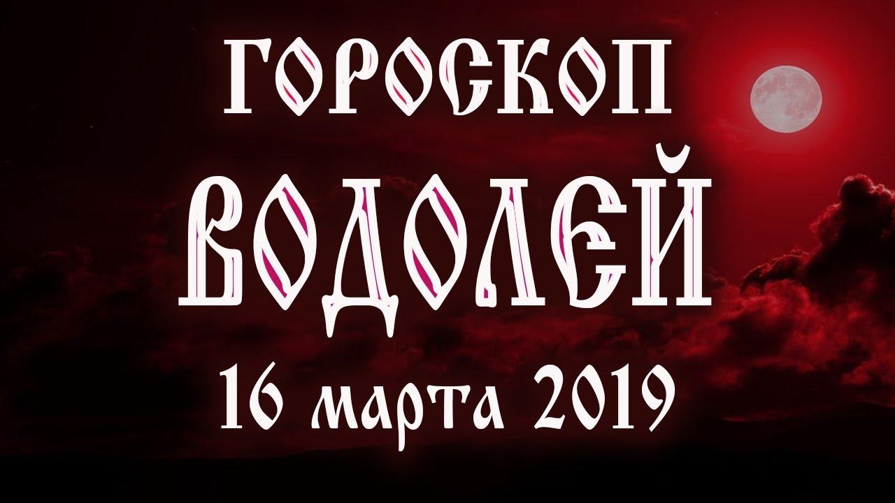 Гороскоп на сегодня 16 марта 2019 года Водолей ♒ Что нам готовят звёзды в этот день