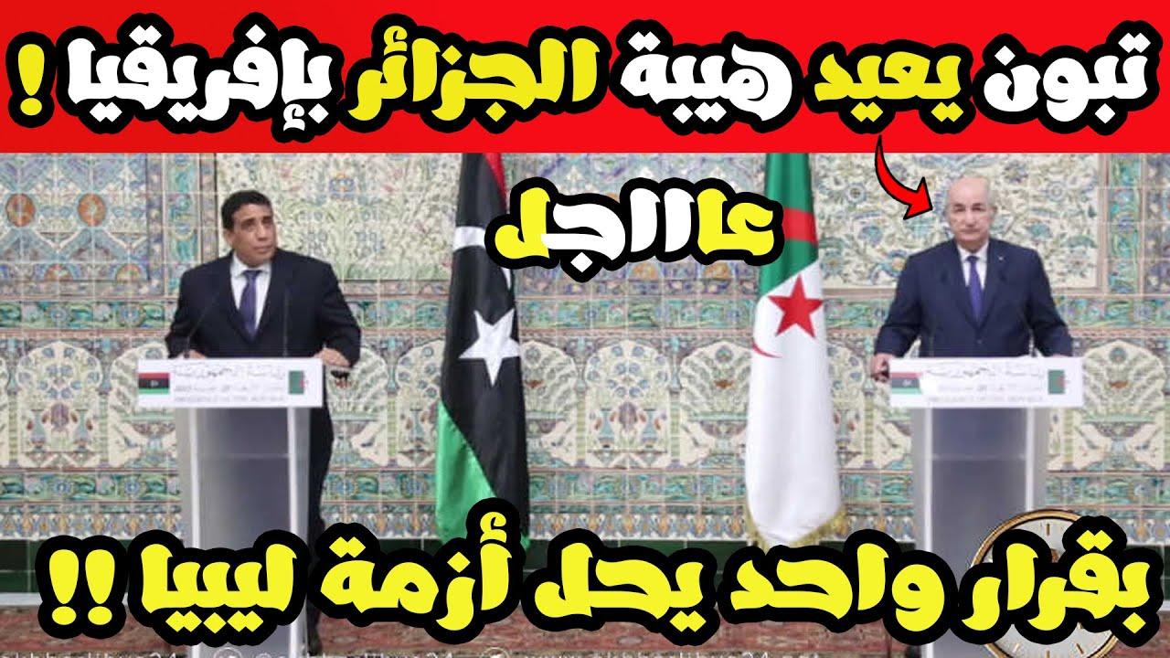 عاجل تبون يحل أزمة ليبيا بقرار قوي جدا .. وليبيا توافق على قرار تبون !!