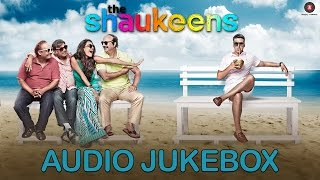 The Shaukeens | Audio Jukebox | Akshay Kumar, Lisa Haydon, Anupam Kher, Piyush Mishra & Annu Kapoor