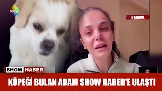 Köpeği bulan adam Show Haber'e ulaştı