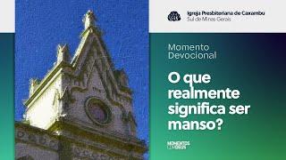Momento Devocional - O que realmente significa ser manso? (01/09/2020)