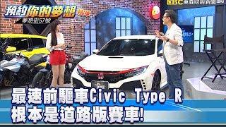 最速前驅車Civic Type R 根本是道路版賽車! 《夢想街57號 預約你的夢想 精華篇》20190813 李冠儀 謝騰輝 小三 蔡至兼 張迺庭