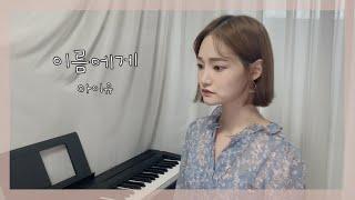 이름에게 - 아이유(IU) / Cover by EunU