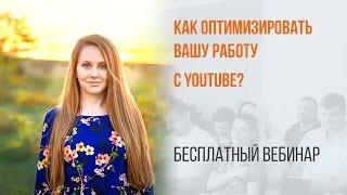 Как оптимизировать вашу работу с YouTube?(21 октября прошел бесплатный вебинар