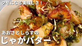 アオサとシラスのジャガバター醤油| Koh Kentetsu Kitchen【料理研究家コウケンテツ公式チャンネル】さんのレシピ書き起こし