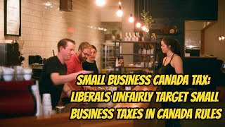 Small Business Canada Tax: Liberals Unfairly Target Small Business Taxes In Canada Rules