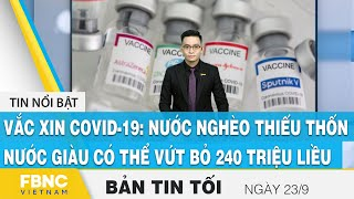 Bản tin tối ngày 23/9, Vắc xin covid-19: nước nghèo cạn kiệt, nước giàu vứt bỏ 240 triệu liều, FBNC