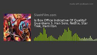 Is Box Office Indicative Of Quality? Guardians 3, Han Solo, Netflix, Star Trek, Hamilton