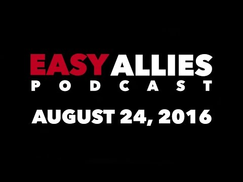 The Easy Allies Podcast #23 - August 24th 2016