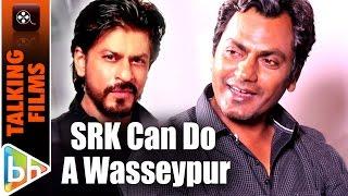 shah rukh khan can do a gangs of wasseypur nawazuddin siddiqui