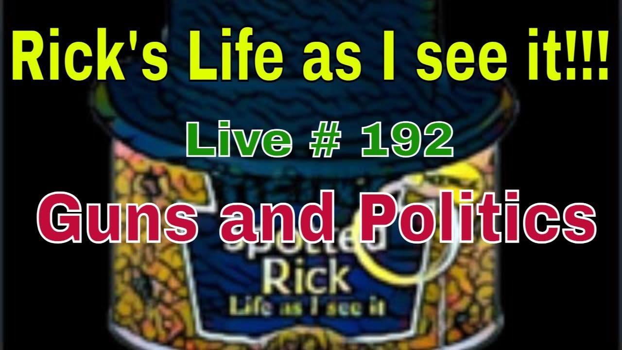 Rick's Life as I see it!!! Live # 192  Guns and Politics