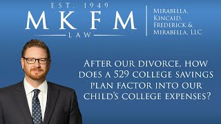 Mirabella, Kincaid, Frederick & Mirabella, LLC Video - After Our Divorce, How Does a 529 College Savings Plan Factor into Our Child's College Expenses?