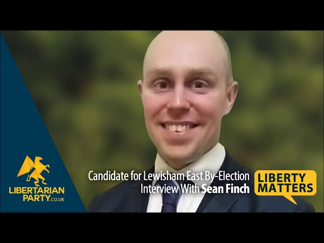 Liberty Matters - Sean Finch - Libertarian Candidate for Lewisham East By-Election