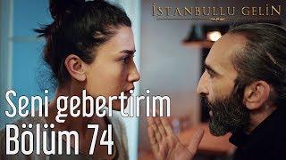 İstanbullu Gelin 74. Bölüm - Seni Gebertirim