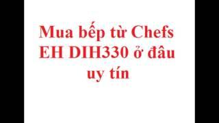 Mua bếp từ Chefs EH DIH330 ở đâu uy tín?