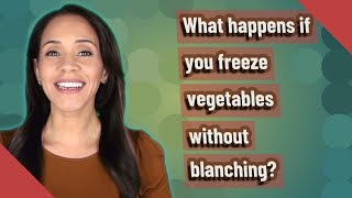 What happens if y๐u freeze vegetables without blanching?