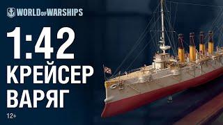Масштаб 1:42. Крейсер «Варяг» | World of Warships