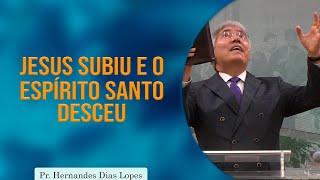 Jesus subiu e o Espírito Santo desceu   Rev. Hernandes Dias Lopes