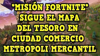 *FORTNITE MISSION* Follows the TREASURE MAP in TRADE CITY/MERCANTIL METROPOLI HOW TO GET IT