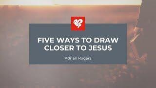 Adrian Rogers: Five Ways to Draw Closer to Jesus (2089)