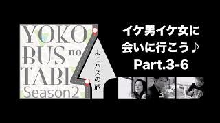 よこバスの旅「イケ男イケ女に会いに行こう♪」Part.3-6