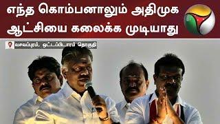 எந்த கொம்பனாலும் அதிமுக ஆட்சியை கலைக்க முடியாது: துணை முதல்வர் | #ADMK #DMK #BJP #Congress